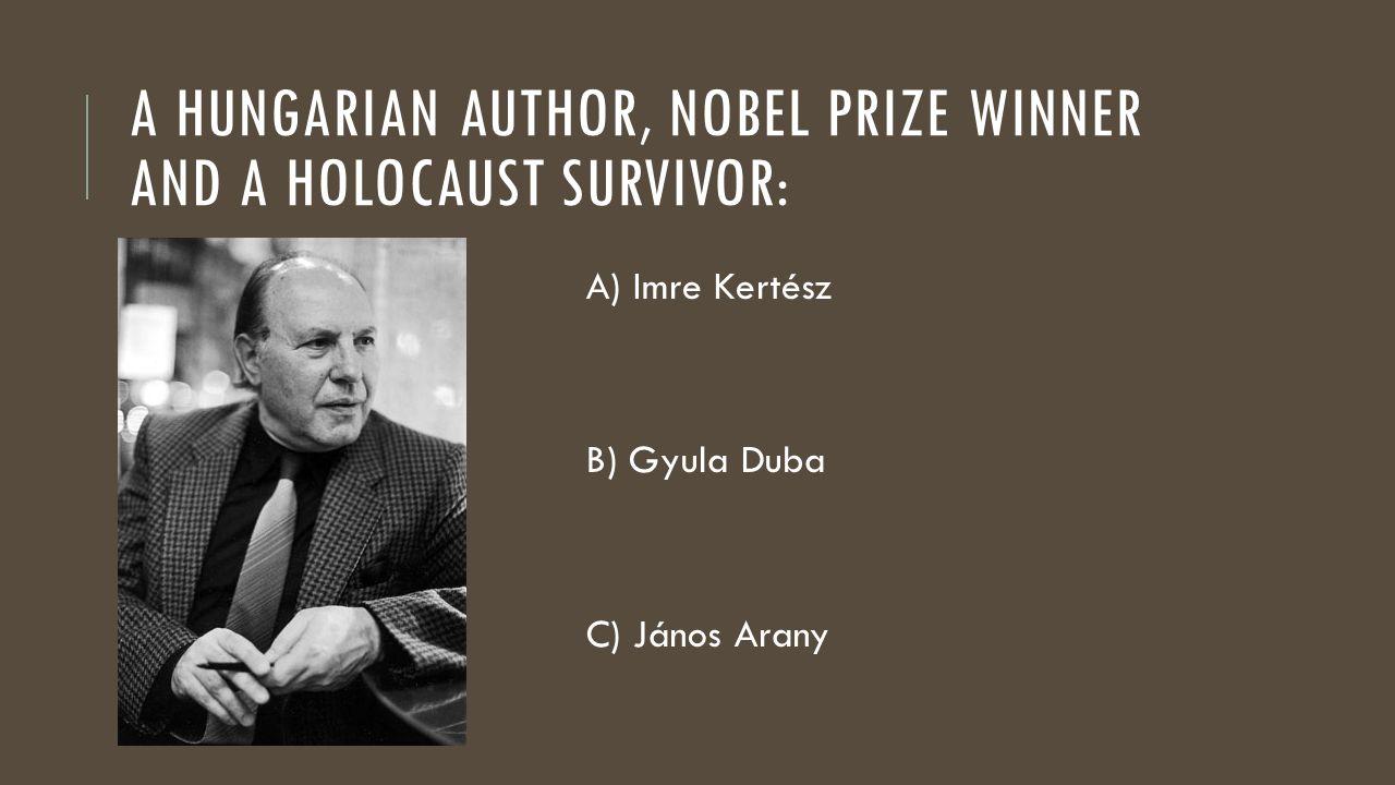 A HUNGARIAN AUTHOR, NOBEL PRIZE WINNER AND A HOLOCAUST SURVIVOR: A) Imre Kertész B) Gyula Duba C) János Arany