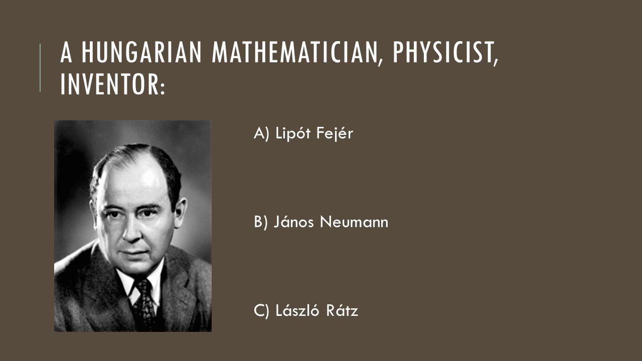 A HUNGARIAN MATHEMATICIAN, PHYSICIST, INVENTOR: A) Lipót Fejér B) János Neumann C) László Rátz