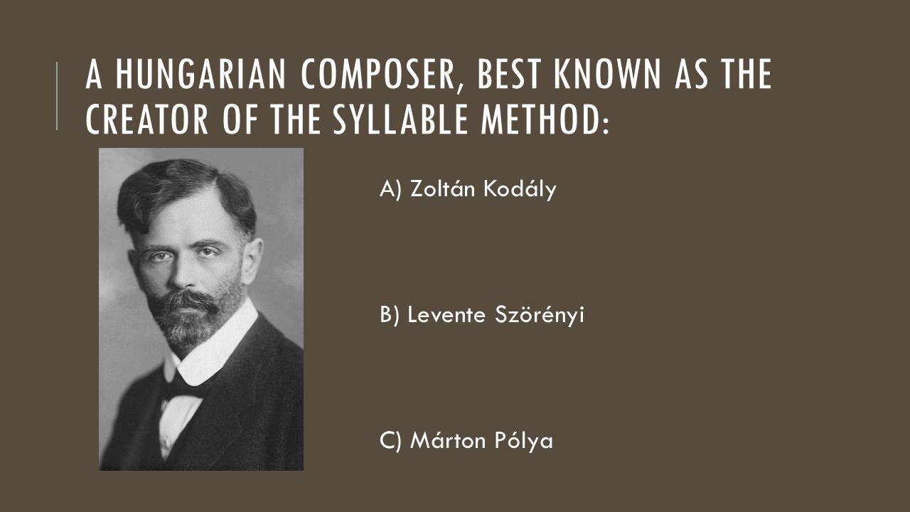 A HUNGARIAN COMPOSER, BEST KNOWN AS THE CREATOR OF THE SYLLABLE METHOD: A) Zoltán Kodály B) Levente Szörényi C) Márton Pólya