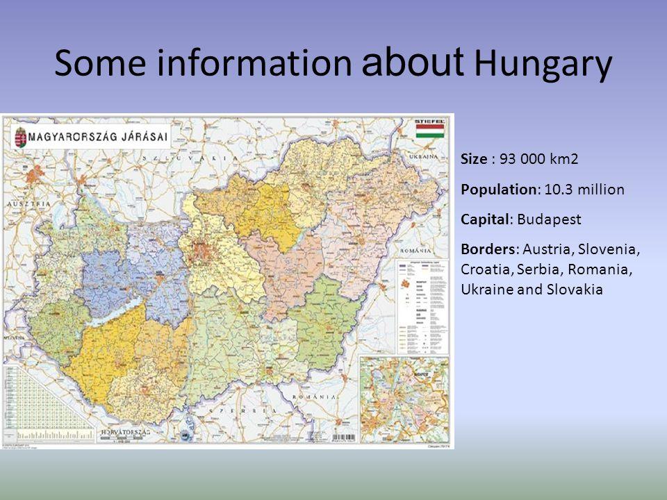 Some information about Hungary Size : 93 000 km2 Population: 10.3 million Capital: Budapest Borders: Austria, Slovenia, Croatia, Serbia, Romania, Ukraine and Slovakia