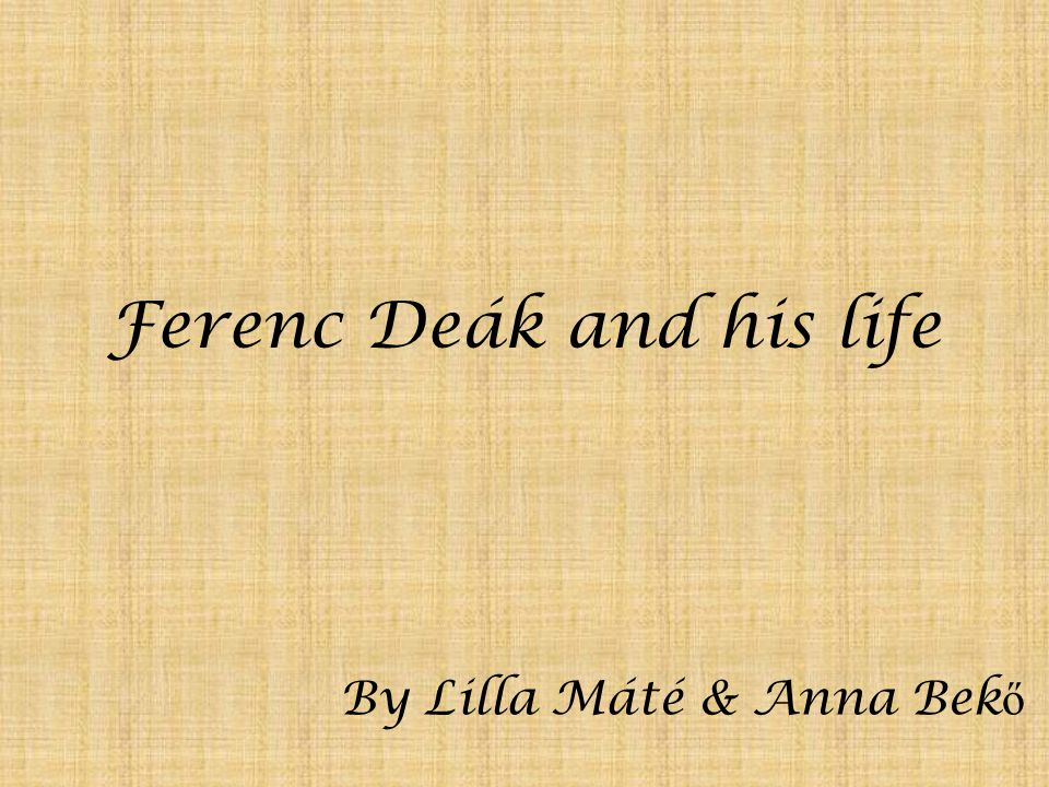 Ferenc Deák and his life By Lilla Máté & Anna Bek ő
