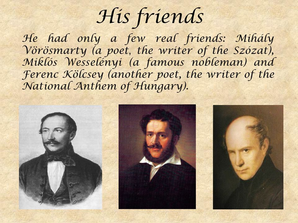 His friends He had only a few real friends: Mihály Vörösmarty (a poet, the writer of the Szózat), Miklós Wesselényi (a famous nobleman) and Ferenc Kölcsey (another poet, the writer of the National Anthem of Hungary).