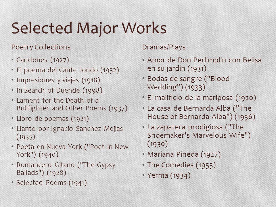 Selected Major Works Canciones (1927) El poema del Cante Jondo (1932) Impresiones y viajes (1918) In Search of Duende (1998) Lament for the Death of a Bullfighter and Other Poems (1937) Libro de poemas (1921) Llanto por Ignacio Sanchez Mejias (1935) Poeta en Nueva York ( Poet in New York ) (1940) Romancero Gitano ( The Gypsy Ballads ) (1928) Selected Poems (1941) Amor de Don Perlimplin con Belisa en su jardin (1931) Bodas de sangre ( Blood Wedding ) (1933) El malificio de la mariposa (1920) La casa de Bernarda Alba ( The House of Bernarda Alba ) (1936) La zapatera prodigiosa ( The Shoemaker s Marvelous Wife ) (1930) Mariana Pineda (1927) The Comedies (1955) Yerma (1934) Poetry CollectionsDramas/Plays