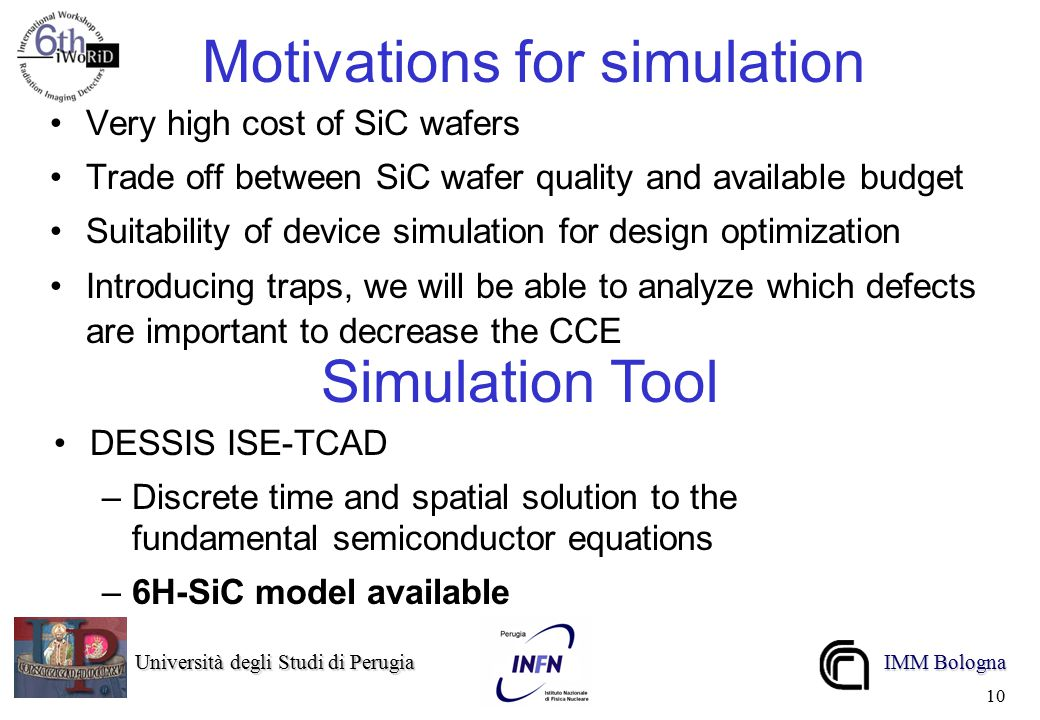 Università degli Studi di Perugia Università degli Studi di Perugia IMM Bologna 10 Motivations for simulation Very high cost of SiC wafers Trade off b