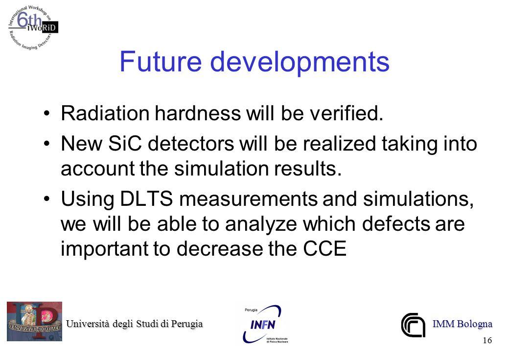 Università degli Studi di Perugia Università degli Studi di Perugia IMM Bologna 16 Future developments Radiation hardness will be verified.