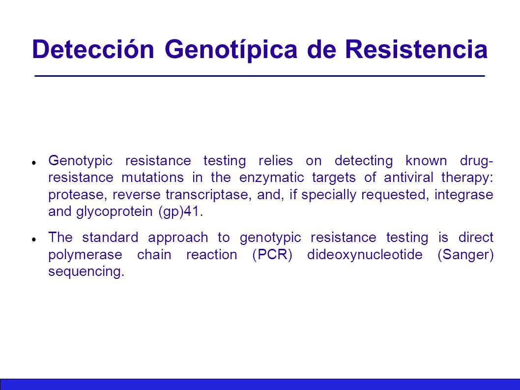 Detección Genotípica de Resistencia Genotypic resistance testing relies on detecting known drug- resistance mutations in the enzymatic targets of antiviral therapy: protease, reverse transcriptase, and, if specially requested, integrase and glycoprotein (gp)41.