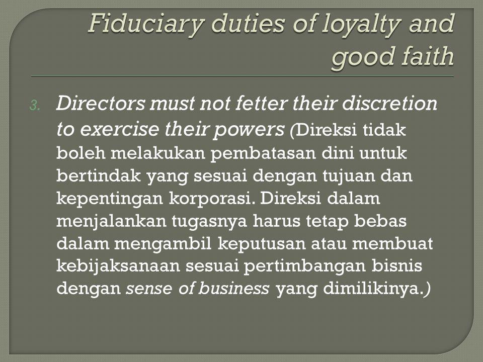 3. Directors must not fetter their discretion to exercise their powers (Direksi tidak boleh melakukan pembatasan dini untuk bertindak yang sesuai deng