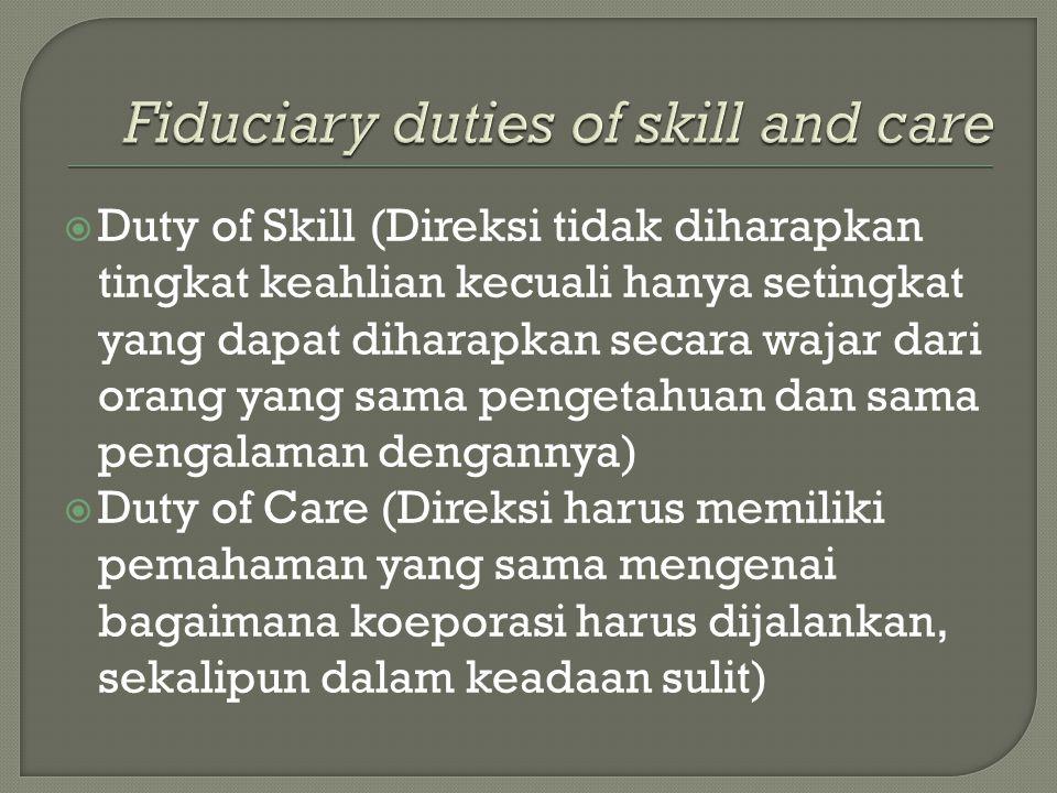  Duty of Skill (Direksi tidak diharapkan tingkat keahlian kecuali hanya setingkat yang dapat diharapkan secara wajar dari orang yang sama pengetahuan dan sama pengalaman dengannya)  Duty of Care (Direksi harus memiliki pemahaman yang sama mengenai bagaimana koeporasi harus dijalankan, sekalipun dalam keadaan sulit)