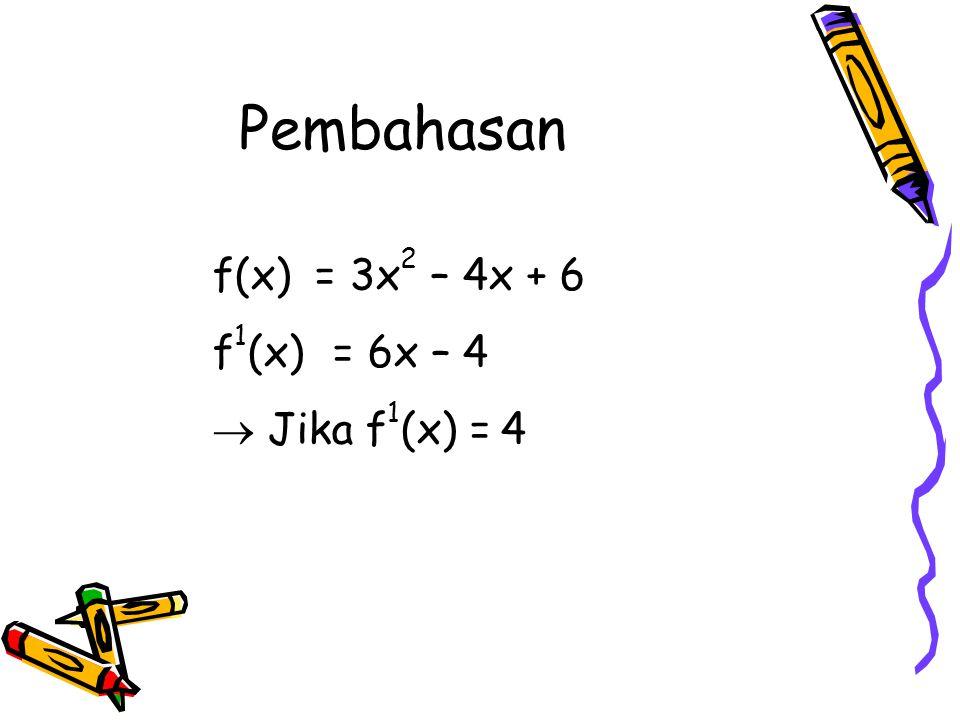 f(x) = 3x 2 – 4x + 6 f 1 (x) = 6x – 4  Jika f 1 (x) =4