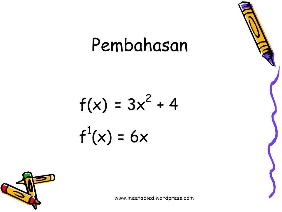 Pembahasan f(x) = 3x 2 + 4 f 1 (x) = 6x www.meetabied.wordpress.com