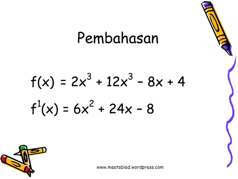 Pembahasan f(x) = 2x 3 + 12x 3 – 8x + 4 f 1 (x) = 6x 2 + 24x – 8 www.meetabied.wordpress.com