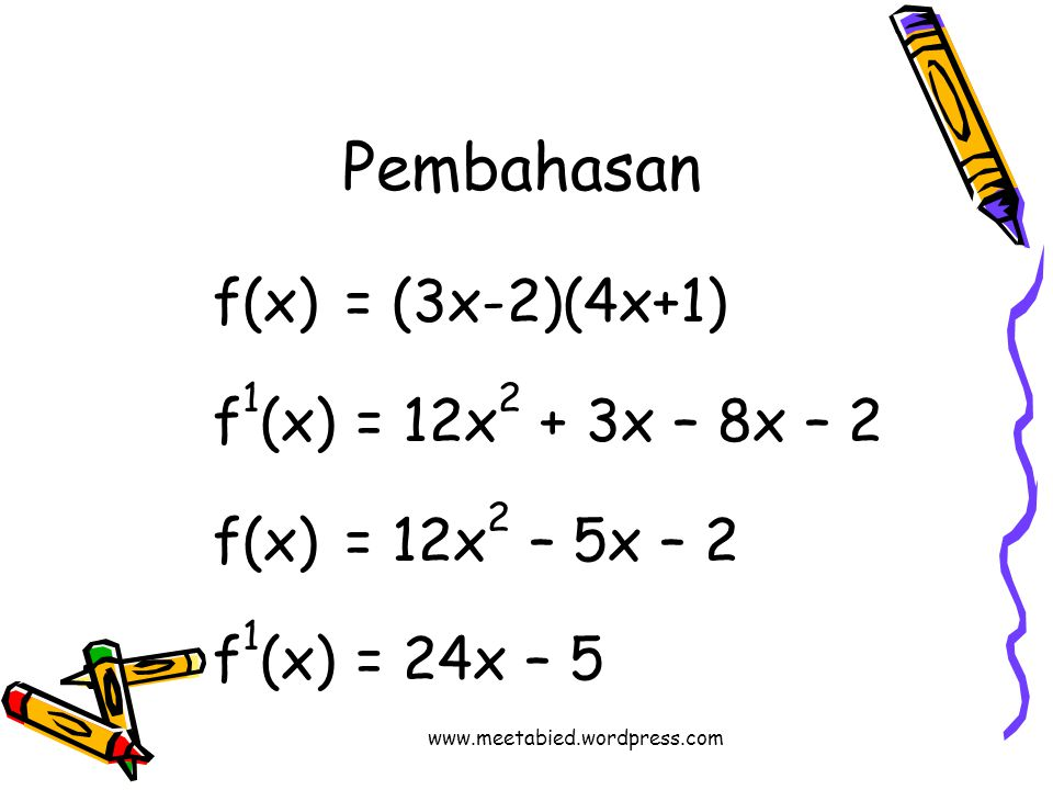 Pembahasan f(x) = (3x-2)(4x+1) f 1 (x) = 12x 2 + 3x – 8x – 2 f(x)= 12x 2 – 5x – 2 f 1 (x) = 24x – 5 www.meetabied.wordpress.com