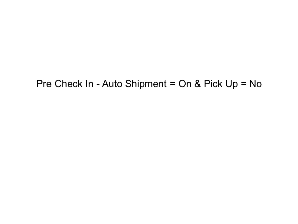 Pre Check In - Auto Shipment = On & Pick Up = No