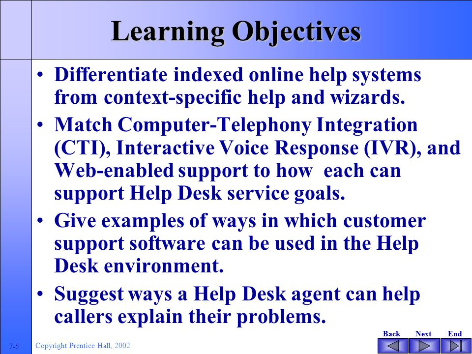 BackNextEndBackNextEnd 7-5 Copyright Prentice Hall, 2002 Learning Objectives Differentiate indexed online help systems from context-specific help and wizards.