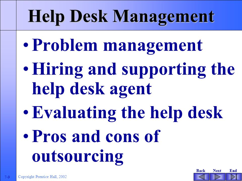 BackNextEndBackNextEnd 7-9 Copyright Prentice Hall, 2002 Help Desk Management Problem management Hiring and supporting the help desk agent Evaluating the help desk Pros and cons of outsourcing