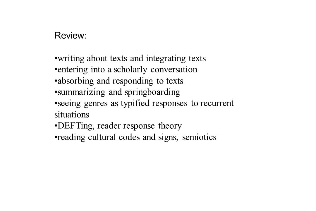 Review: writing about texts and integrating texts entering into a scholarly conversation absorbing and responding to texts summarizing and springboarding seeing genres as typified responses to recurrent situations DEFTing, reader response theory reading cultural codes and signs, semiotics