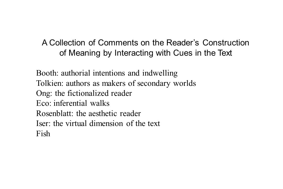 A Collection of Comments on the Reader's Construction of Meaning by Interacting with Cues in the Text Booth: authorial intentions and indwelling Tolkien: authors as makers of secondary worlds Ong: the fictionalized reader Eco: inferential walks Rosenblatt: the aesthetic reader Iser: the virtual dimension of the text Fish