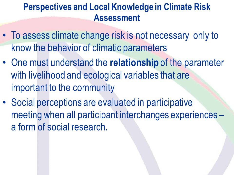 Perspectives and Local Knowledge in Climate Risk Assessment To assess climate change risk is not necessary only to know the behavior of climatic parameters One must understand the relationship of the parameter with livelihood and ecological variables that are important to the community Social perceptions are evaluated in participative meeting when all participant interchanges experiences – a form of social research.