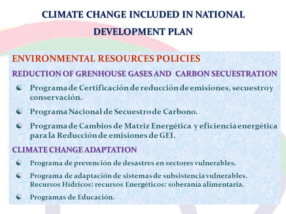 CLIMATE CHANGE INCLUDED IN NATIONAL DEVELOPMENT PLAN ENVIRONMENTAL RESOURCES POLICIES REDUCTION OF GRENHOUSE GASES AND CARBON SECUESTRATION  Programa de Certificación de reducción de emisiones, secuestro y conservación.