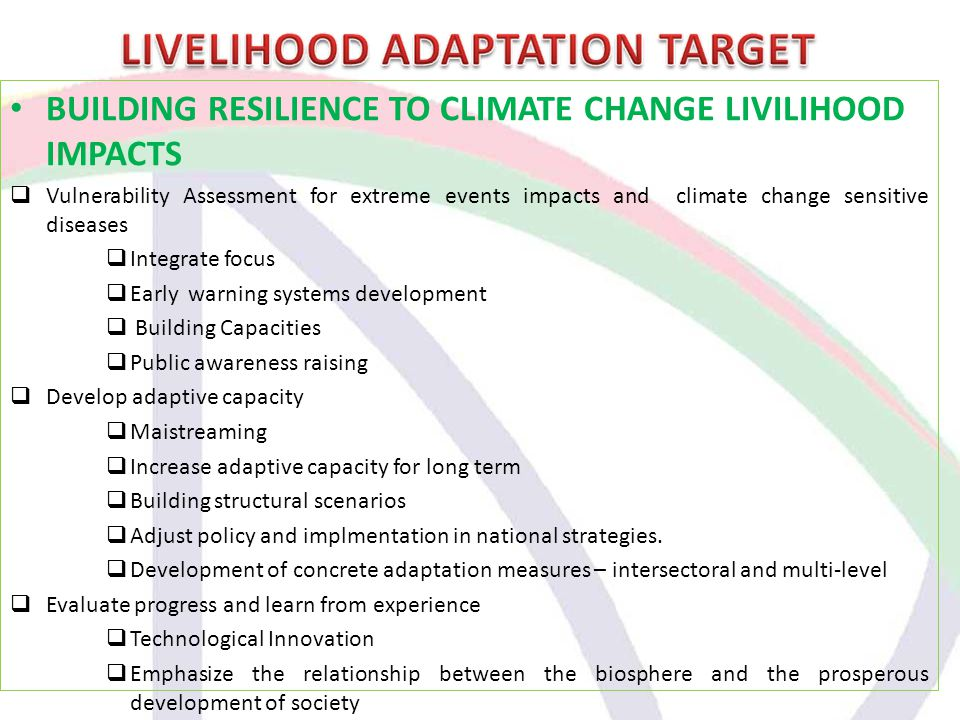 BUILDING RESILIENCE TO CLIMATE CHANGE LIVILIHOOD IMPACTS  Vulnerability Assessment for extreme events impacts and climate change sensitive diseases  Integrate focus  Early warning systems development  Building Capacities  Public awareness raising  Develop adaptive capacity  Maistreaming  Increase adaptive capacity for long term  Building structural scenarios  Adjust policy and implmentation in national strategies.