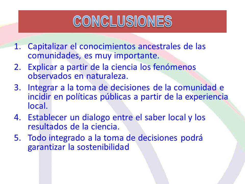 CONCLUSIONES 1.Capitalizar el conocimientos ancestrales de las comunidades, es muy importante.
