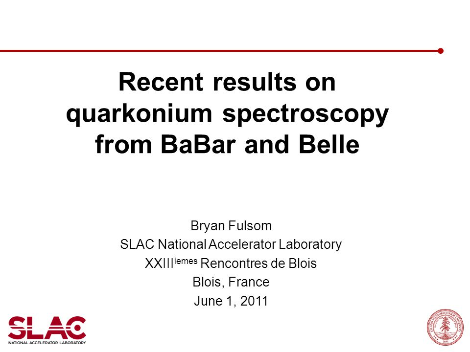 Recent results on quarkonium spectroscopy from BaBar and Belle Bryan Fulsom SLAC National Accelerator Laboratory XXIII iemes Rencontres de Blois Blois