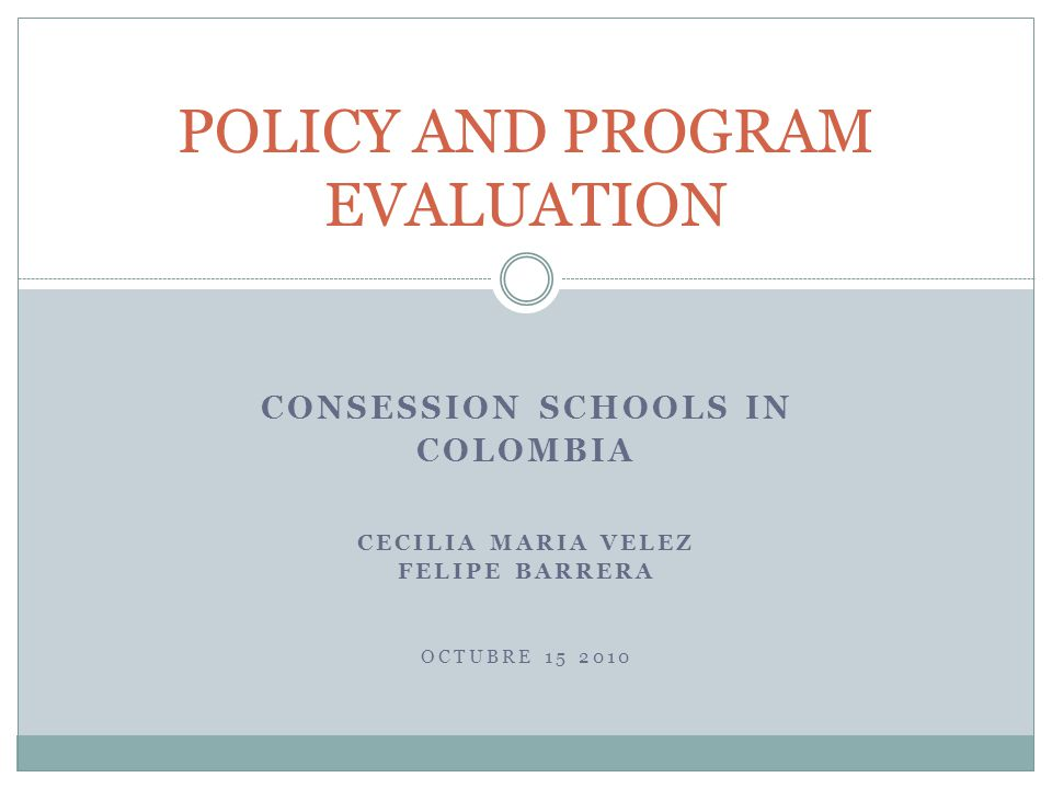 CONSESSION SCHOOLS IN COLOMBIA CECILIA MARIA VELEZ FELIPE BARRERA OCTUBRE 15 2010 POLICY AND PROGRAM EVALUATION