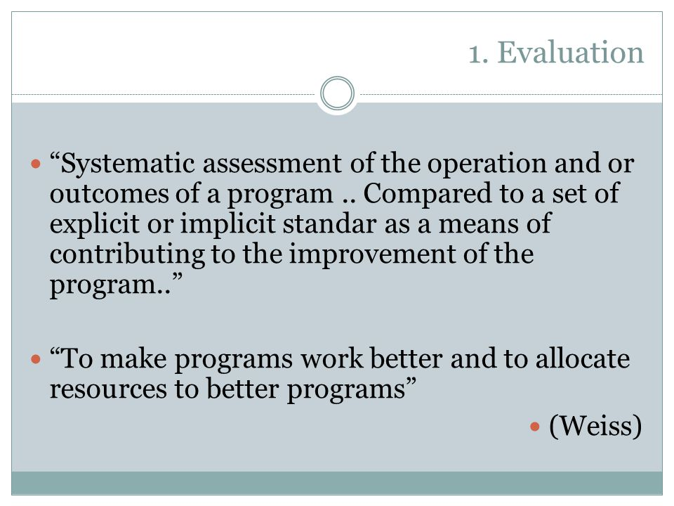 1. Evaluation Systematic assessment of the operation and or outcomes of a program..