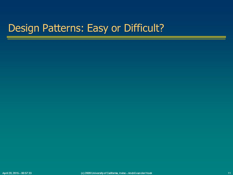 (c) 2009 University of California, Irvine – André van der Hoek11April 20, 2015 – 00:59:05 Design Patterns: Easy or Difficult