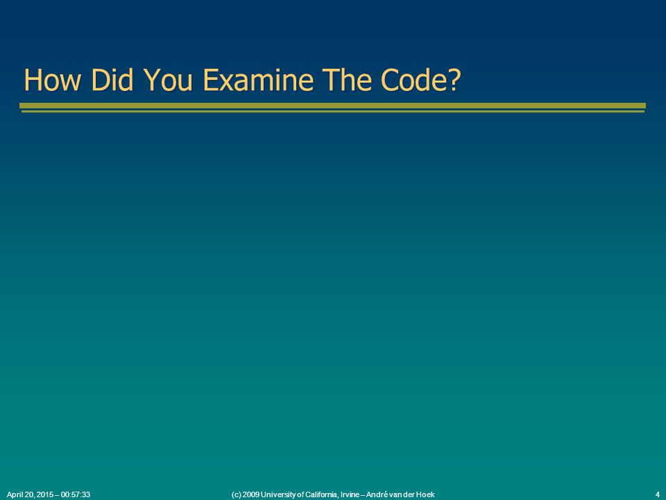 (c) 2009 University of California, Irvine – André van der Hoek4April 20, 2015 – 00:59:05 How Did You Examine The Code
