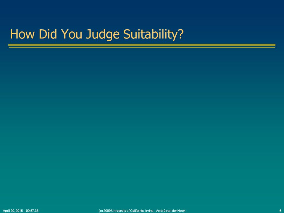(c) 2009 University of California, Irvine – André van der Hoek6April 20, 2015 – 00:59:05 How Did You Judge Suitability