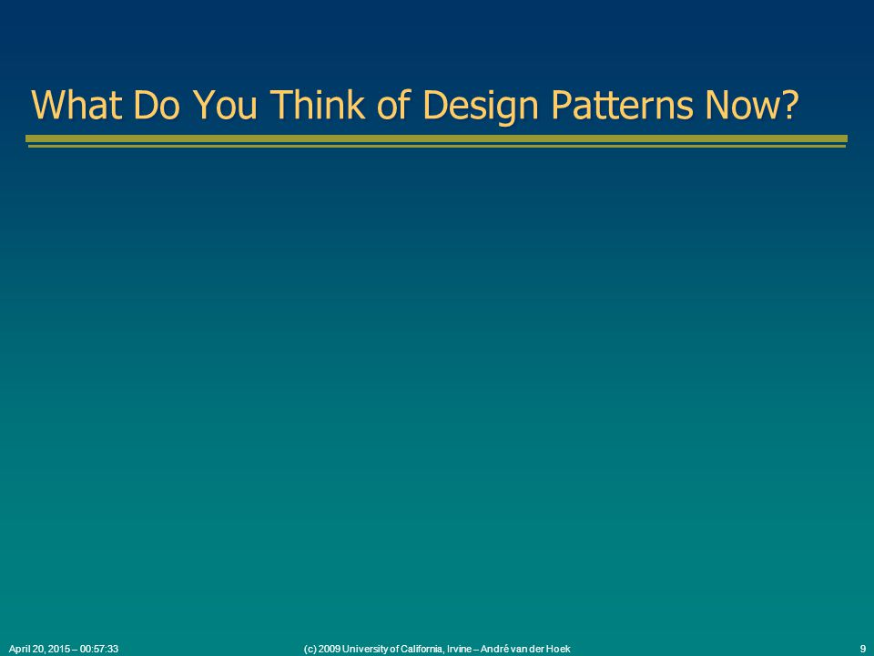 (c) 2009 University of California, Irvine – André van der Hoek9April 20, 2015 – 00:59:05 What Do You Think of Design Patterns Now