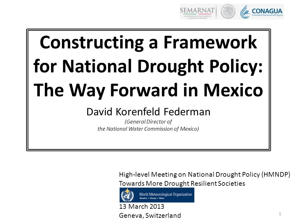 Constructing a Framework for National Drought Policy: The Way Forward in Mexico David Korenfeld Federman (General Director of the National Water Commission of Mexico) High-level Meeting on National Drought Policy (HMNDP) Towards More Drought Resilient Societies 13 March 2013 Geneva, Switzerland 1