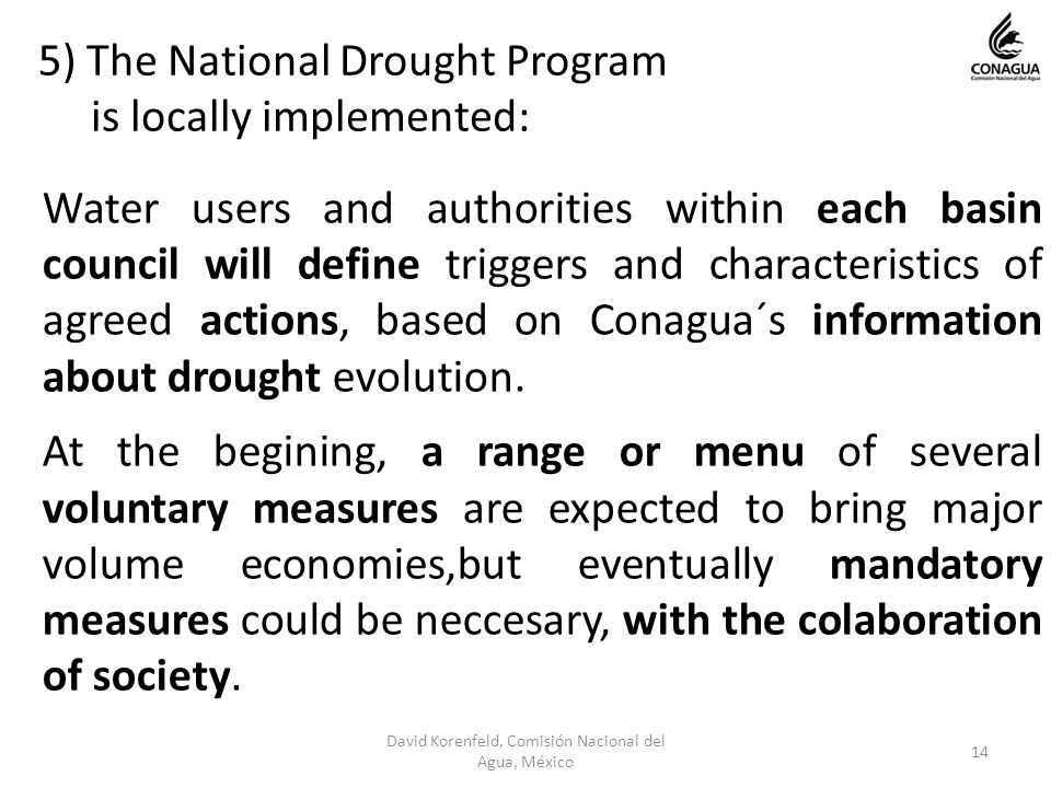 5) The National Drought Program is locally implemented: Water users and authorities within each basin council will define triggers and characteristics of agreed actions, based on Conagua´s information about drought evolution.