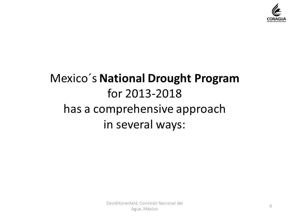 Mexico´s National Drought Program for 2013-2018 has a comprehensive approach in several ways: 9 David Korenfeld, Comisión Nacional del Agua, México