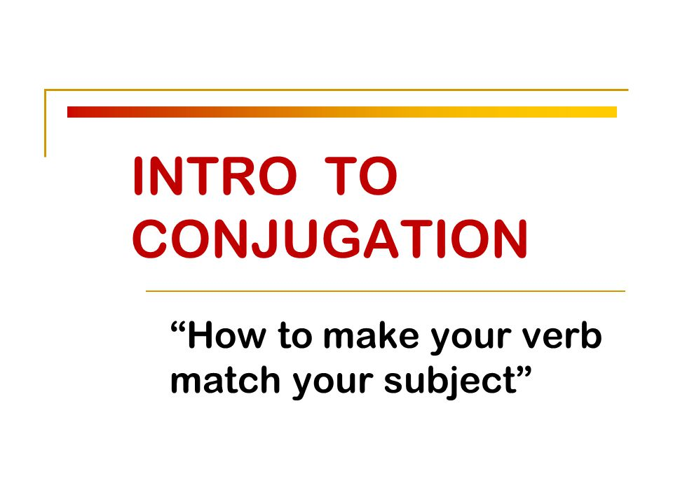 INTRO TO CONJUGATION How to make your verb match your subject