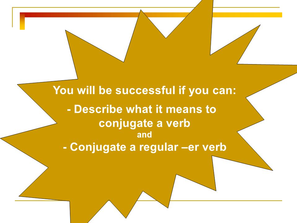 You will be successful if you can: - Describe what it means to conjugate a verb and - Conjugate a regular –er verb