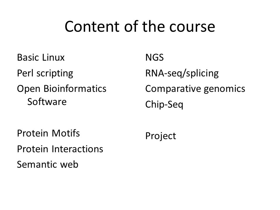 Content of the course Basic Linux Perl scripting Open Bioinformatics Software Protein Motifs Protein Interactions Semantic web NGS RNA-seq/splicing Comparative genomics Chip-Seq Project