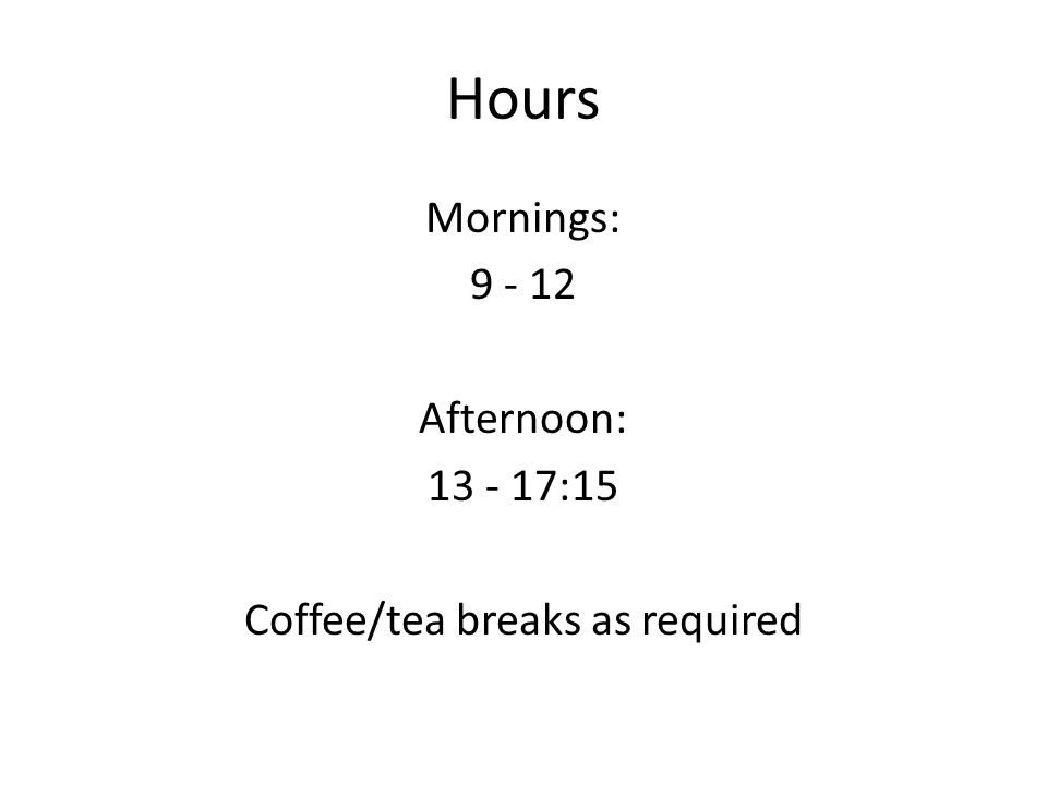 Hours Mornings: 9 - 12 Afternoon: 13 - 17:15 Coffee/tea breaks as required