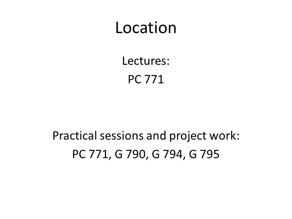 Location Lectures: PC 771 Practical sessions and project work: PC 771, G 790, G 794, G 795