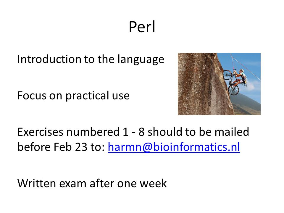 Perl Introduction to the language Focus on practical use Exercises numbered 1 - 8 should to be mailed before Feb 23 to: harmn@bioinformatics.nlharmn@bioinformatics.nl Written exam after one week
