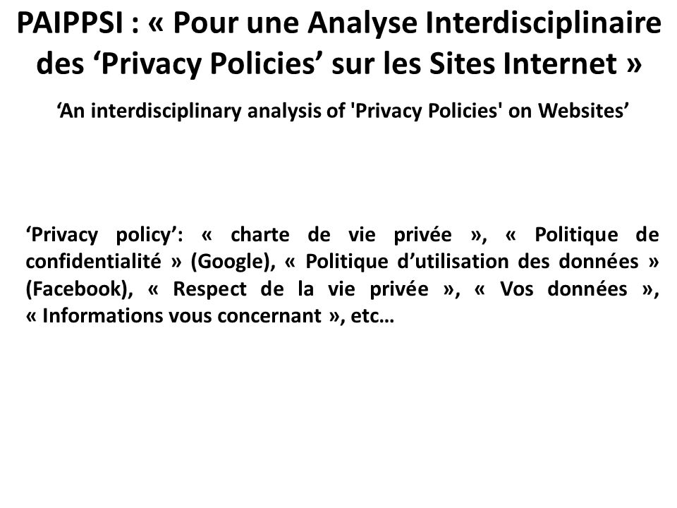The contribution of lawyers For lawyers: the content analysis of privacy policies aims to see if what is said by the website is consistent with what the law requires It is needed to qualify (to code, for subsequent statistical processing) the content of a sample of privacy policies in the light of the law: Constitution, convention n° 108 du Conseil de l'Europe du 28 janvier 1981, charte des droits fondamentaux de l'Union européenne, directive n° 95/46/CE et loi du 6 janvier 1978 modifiée… … including the lessons learnt from past experiences: for example, 'PrimeLife', 'P3P', 'Privacy Dictionary'; the littérature (i.e.