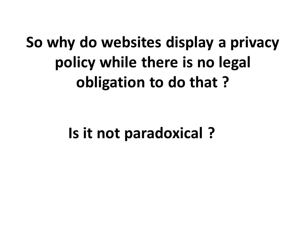 So why do websites display a privacy policy while there is no legal obligation to do that .