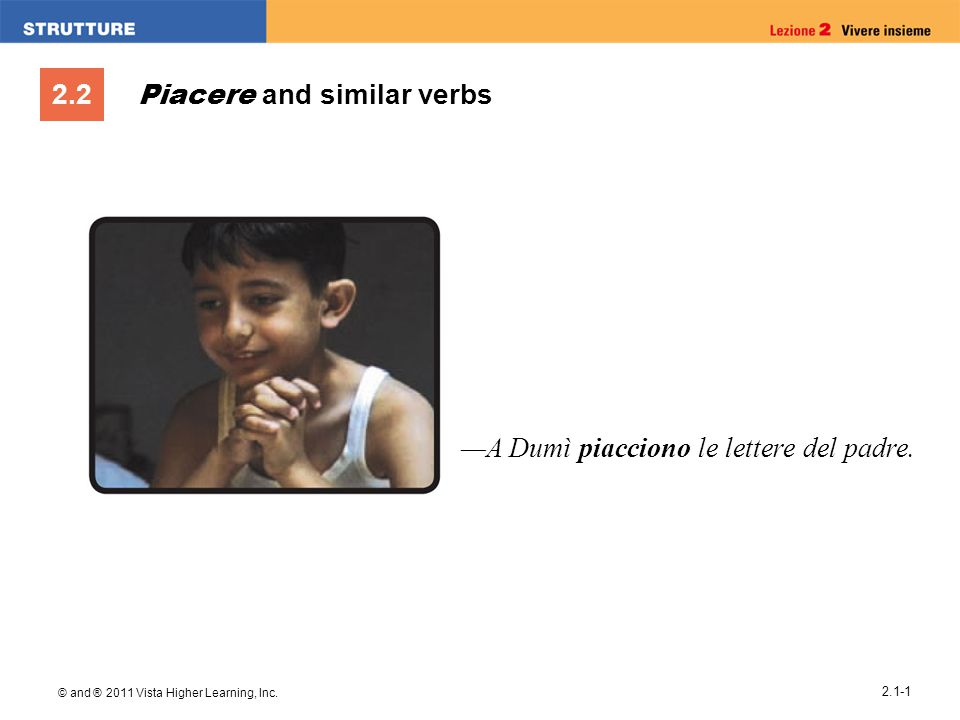 2.2 © and ® 2011 Vista Higher Learning, Inc. 2.1-1 Piacere and similar verbs —A Dumì piacciono le lettere del padre.