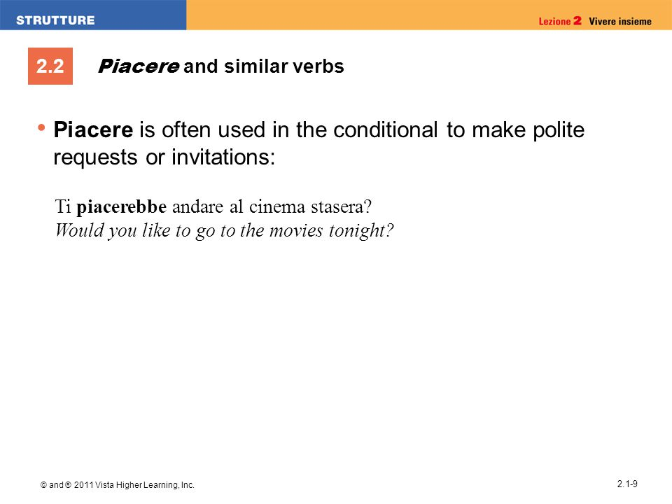 2.2 © and ® 2011 Vista Higher Learning, Inc. 2.1-9 Piacere and similar verbs Piacere is often used in the conditional to make polite requests or invit