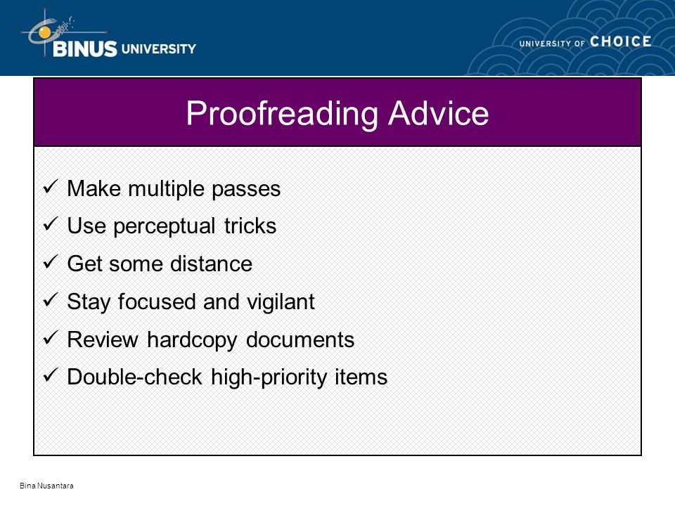 Bina Nusantara Proofreading Advice Make multiple passes Use perceptual tricks Get some distance Stay focused and vigilant Review hardcopy documents Double-check high-priority items
