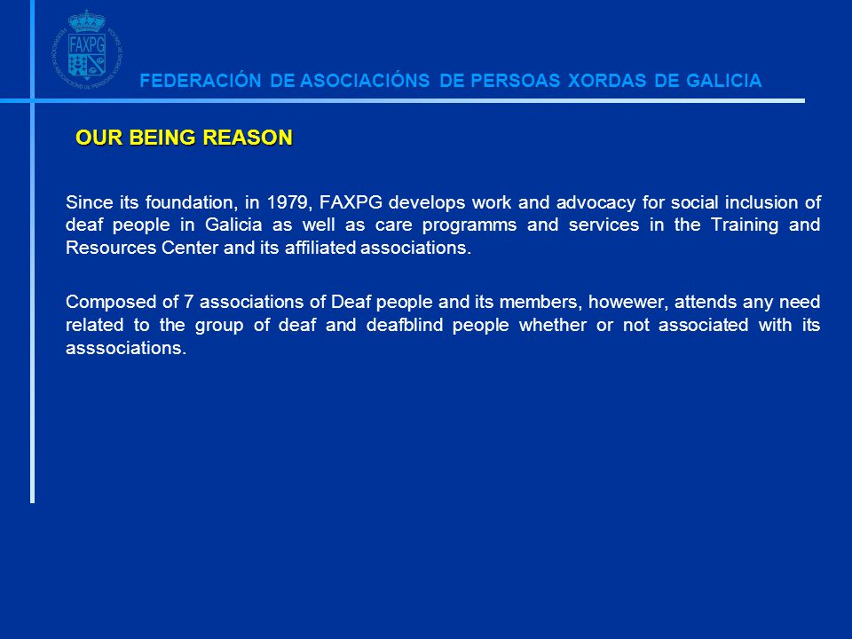 FEDERACIÓN DE ASOCIACIÓNS DE PERSOAS XORDAS DE GALICIA OUR BEING REASON Since its foundation, in 1979, FAXPG develops work and advocacy for social inclusion of deaf people in Galicia as well as care programms and services in the Training and Resources Center and its affiliated associations.
