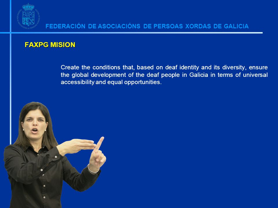 FEDERACIÓN DE ASOCIACIÓNS DE PERSOAS XORDAS DE GALICIA FAXPG MISION Create the conditions that, based on deaf identity and its diversity, ensure the global development of the deaf people in Galicia in terms of universal accessibility and equal opportunities.