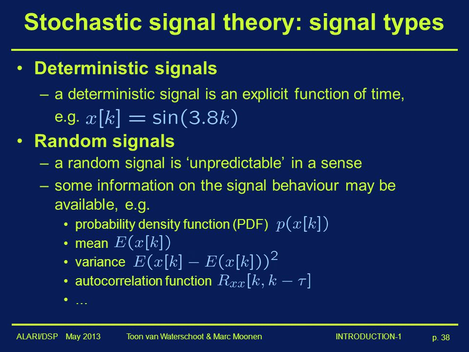 ALARI/DSP May 2013 p. 38 Toon van Waterschoot & Marc Moonen INTRODUCTION-1 Stochastic signal theory: signal types Deterministic signals –a determinist