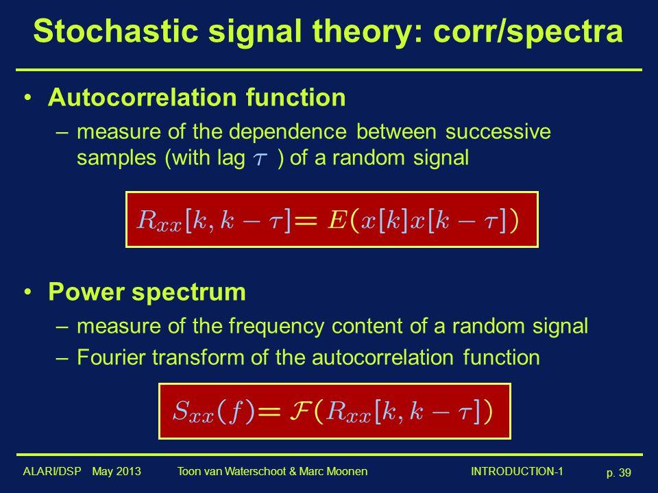 ALARI/DSP May 2013 p. 39 Toon van Waterschoot & Marc Moonen INTRODUCTION-1 Stochastic signal theory: corr/spectra Autocorrelation function –measure of